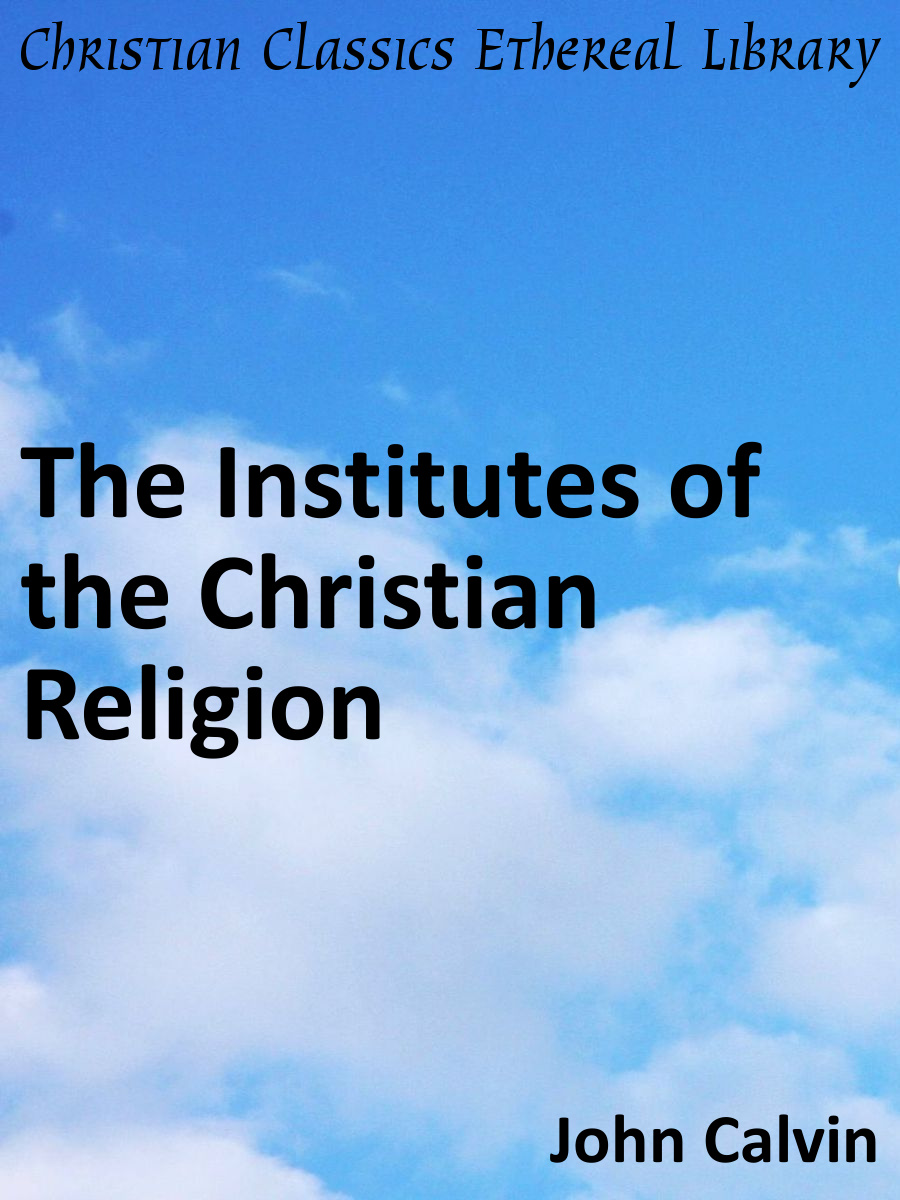 Institutes Of The Christian Religion Christian Classics Ethereal - Christian religion